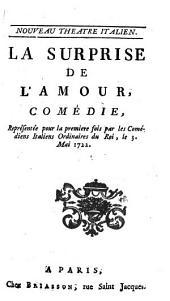 La Surprise De L'Amour: Comédie : Représentée pour la premiere fois par les Comédiens Italiens Ordinaires du Roi, le 3. Mai 1722