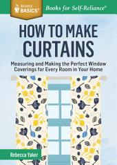 How to Make Curtains: Measuring and Making the Perfect Window Coverings for Every Room in Your Home. A Storey BASICS® Title