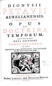 Dionysii Petavii ... opus De doctrina temporum: auctius in hac nova editione notis & emendationibus quamplurimis, quas manu sua codici adscripserat Dionysius Petavius, Volume 2