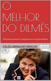 O melhor do Dilmês: 100 Pensamentos Tragicômicos da Presidenta