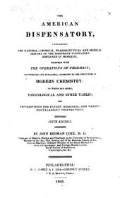 The American Dispensatory: Containing the Natural, Chemical, Pharmaceutical and Medical History of the Different Substances Employed in Medicine; Together with the Operations of Pharmacy; Illustrated and Explained, According to the Principles of Modern Chemistry