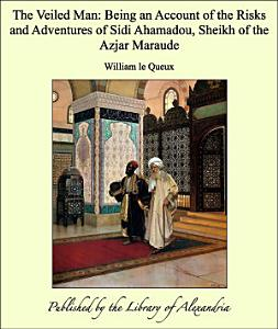 The Veiled Man  Being an Account of the Risks and Adventures of Sidi Ahamadou  Sheikh of the Azjar Maraude PDF