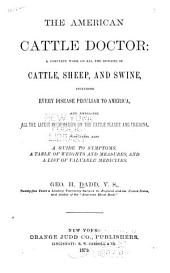 The American Cattle Doctor: a Complete Work on All the Diseases of Cattle, Sheep, and Swine: Including Every Disease Peculiar to America, and Embracing All the Latest Information on the Cattle Plague and Trichina. Containing Also a Guide to Symptoms, a Table of Weights and Measures, and a List of Valuable Medicines