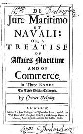 De Jure Maritimo Et Navali ; Or, A Treatise of Affairs Maritime and of Commerce