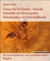 Grauer Star bei Katzen - Katarakt behandeln mit Homöopathie, Schüsslersalzen (Biochemie) und Naturheilkunde: Ein homöopathischer, biochemischer und naturheilkundlicher Ratgeber für die Katze