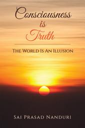 Consciousness Is Truth: The World Is An Illusion