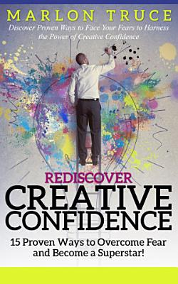 Rediscover Creative Confidence  15 Proven Ways to Overcome Fear and Become a Superstar