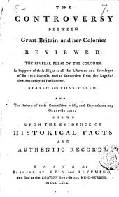 The Controversy Between Great-Britain and Her Colonies Reviewed: The Several Pleas of the Colonies. In Support of Their Right to All the Liberties and Privileges of British Subjects, and to Exemption from the Legislative Authority of Parliament, Stated and Considered; and the Nature of Their Connection With, and Dependence On, Great-Britain, Shewn Upon the Evidence of Historical Facts and Authentic Records, Volume 7