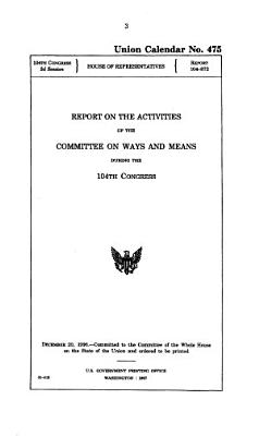 Compilation of the Activities of the Committee on Ways and Means  U S  House of Representatives  During the 104th 106th Congresses
