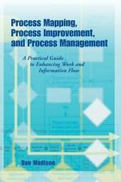 Process Mapping, Process Improvement, and Process Management: A Practical Guide for Enhancing Work and Information Flow