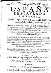 España restaurada por la cruz, con lo que por ella han obrado los españoles en la ley de gracia ...: todo se funda sobre la tradicion, y la historia de España, y se ilustra con la Escritura Sacra, doctores de la Iglesia, Derecho Civil, y Canonico