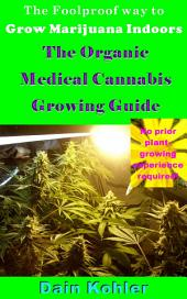 The Foolproof Way to Grow Marijuana Indoors: The Organic Medical Cannabis Growing Guide