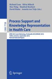 Process Support and Knowledge Representation in Health Care: BPM 2012 Joint Workshop, ProHealth 2012/KR4HC 2012, Tallinn, Estonia, September 3, 2012, Revised Selected Papers