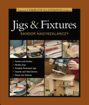 Taunton s Complete Illustrated Guide to Jigs   Fixtures