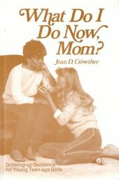 What Do I Do Now, Mom?: Growing Up Guidance for Teen-age Girls