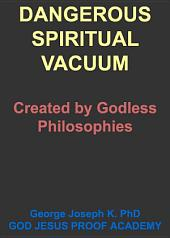 DANGEROUS SPIRITUAL VACUUM: Created by Godless Philosophies