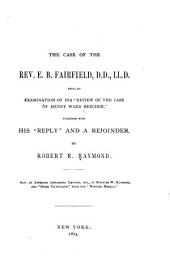 "The Case of the Rev. E.B. Fairfield, D.D., LL.D.: Being an Examination of His ""Review of the Case of Henry Ward Beecher,"" Together with His ""Reply"" and a Rejoinder"