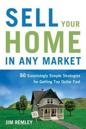 Sell Your Home in Any Market: 50 Surprisingly Simple Strategies for Getting Top Dollar Fast