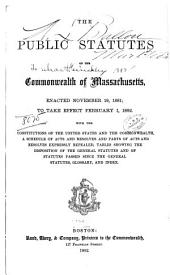 The Public Statutes of the Commonwealth of Massachusetts: Enacted November 19, 1881; to Take Effect February 1, 1882. With the Constitutions of the United States and the Commonwealth, a Schedule of Acts and Resolves and Parts of Acts and Resolves Expressly Repealed, Tables Showing the Disposition of the General Statutes and of Statutes Passed Since the General Statutes, Glossary, and Index