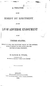 A Treatise on the Remedy by Ejectment and the Law of Adverse Enjoyment in the United States: Embracing in Full the Statutory Policy of the Several States, in Respect to the Action for the Recovery of Real Property