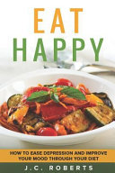 Eat Happy   How To Ease Depression And Improve Your Mood Through Diet