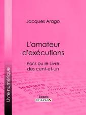 L'amateur d'exécutions: Paris ou le Livre des cent-et-un