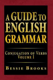 A Guide to English Grammar: Conjugation of Verbs, Volume 1