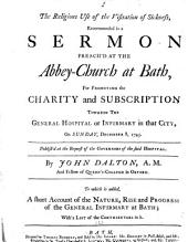 The Religious Use of the Visitation of Sickness: Recommended in a Sermon Preach'd at the Abbey-church at Bath, for Promoting the Charity and Subscription Towards the General Hospital Or Infirmary in that City, on Sunday, December 8, 1745. ...By John Dalton, ...To which is Added, A Short Account of the Nature, Rise and Progress of the General Infirmary at Bath; with a List of the Contributors to it, Volume 2
