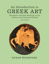 An Introduction to Greek Art: Sculpture and Vase Painting in the Archaic and Classical Periods, Edition 2