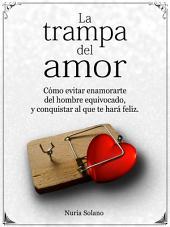 La trampa del amor: cómo evitar enamorarte del hombre equivocado, y conquistar al que te hará feliz