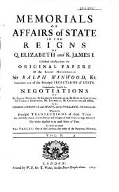 Memorials of Affairs of State in the Reigns of Queen Elizabeth and King James I: Collected , Chiefly from the Original Papers of Ralph Winwood : Comprehending Likewise the Negotiations of Hen. Neville ... at the Corts of France and Spain, and in Holland, Venice ...
