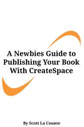 A Newbies Guide to Publishing Your Book With CreateSpace: Publishing a Print Book the Easy Way