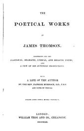 The Poetical Works of James Thomson: Comprising All His Pastoral, Dramatic, Lyrical, and Didactic Poems and a Few of His Juvenile Productions