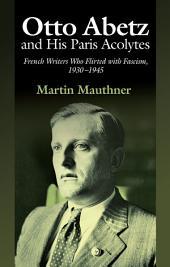 Otto Abetz and His Paris Acolytes: French Writers Who Flirted with Fascism, 1930–1945