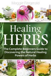 Healing Herbs: The Complete Beginners Guide to Discovering the Natural Healing Powers of Herbs