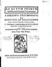 Atheismus Triumphatus Seu Reductio Ad Religionem Per Scientiarum Veritates: Contra Antichristianismvm Achitophellisticvm. Sexti Tomi Pars Prima
