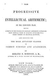 The progressive intellectual arithmetic on the inductive plan: being a sequel to the progressive primary arithmetic, containing many original forms of analysis applicable to a great variety of practical questions, and designed for the more advanced classes in common schools and academies