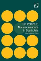 The Politics of Nuclear Weapons in South Asia PDF