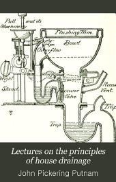 Lectures on the Principles of House Drainage: Delivered Before the Suffolk District Medical Society (section for Clinical Medicine, Pathology, and Hygiene), and the Boston Society of Architects, at the Mass. Institute of Technology