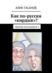 Как по-русски «кирдык»? Сборник рассказов: Выпуск 4