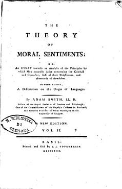 The Theory of Moral Sentiments  Or  An Essay Towards an Analysis of the Principles by which Men Naturally Judge Concerning the Conduct and Character  First of Their Neighbours  and Afterwards of Themselves  To which is Added  a Dissertation on the Origin of Languages  By Adam Smith    In Two Volumes PDF
