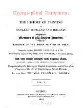 Typographical Antiquities; Or the History of Printing in England Scotland and Ireland: Containing Memoirs of Our Ancient Printers and a Register of the Books Printed by Them, Volume 1
