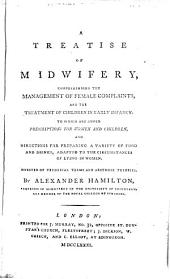 A Treatise of Midwifery: Comprehending the Management of Female Complaints, and the Treatment of Children in Early Infancy. ... By Alexander Hamilton, ...