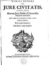 Ulrici Huberi de jure civitatis libri tres: novam juris publici universalis disciplinam continentes : insertis aliquot de jure sacrorum & ecclesiae capitibus