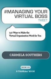 #MANAGING YOUR VIRTUAL BOSS Tweet Book01: 140 Ways to Make the Virtual Organization Work for You