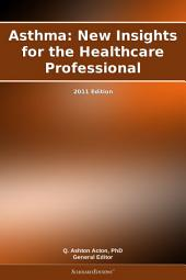 Asthma: New Insights for the Healthcare Professional: 2011 Edition
