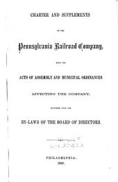 Charter and Supplements of the Pennsylvania Railroad Company: With the Acts of Assembly and Municipal Ordinances Affecting the Company; Together with the By-laws of the Board of Directors