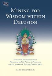 Mining for Wisdom within Delusion: Maitreya's Distinction between Phenomena and the Nature of Phenomena and Its Indian and Tibetan Commentaries