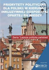 Priorytety Polityczne dla Polski W Kierunku Inkluzywnej Gospodarki Opartej Na Wiedzy: W Kierunku Inkluzywnej Gospodarki Opartej Na Wiedzy