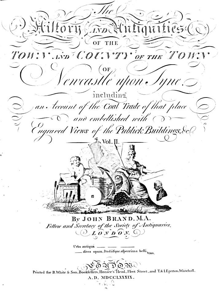 The History and Antiquities of the Town and Country of the Town of Newcastle Upon Tyne, Including an Account of the Coal-trade of that Place and Embellished with Engryved Views